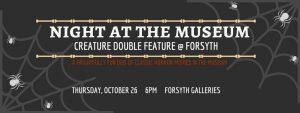 Night at the Museum: Creature Double Feature @ Forsyth @ Forsyth Galleries   College Station   Texas   United States